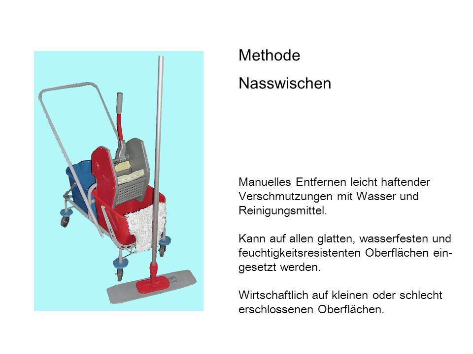 Methode Nasswischen Manuelles Entfernen leicht haftender Verschmutzungen mit Wasser und Reinigungsmittel.