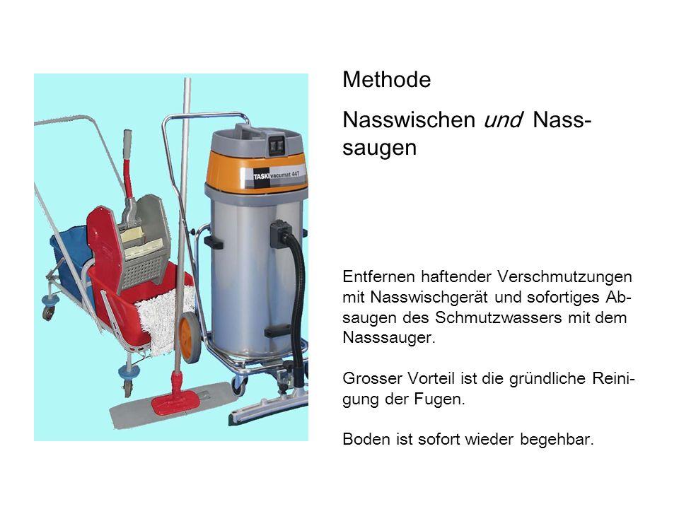 Methode Nasswischen und Nass- saugen Entfernen haftender Verschmutzungen mit Nasswischgerät und sofortiges Ab- saugen des Schmutzwassers mit dem Nasssauger.