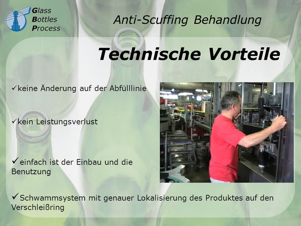 Anti-Scuffing Behandlung Technische Vorteile keine Änderung auf der Abfülllinie einfach ist der Einbau und die Benutzung kein Leistungsverlust Schwamm