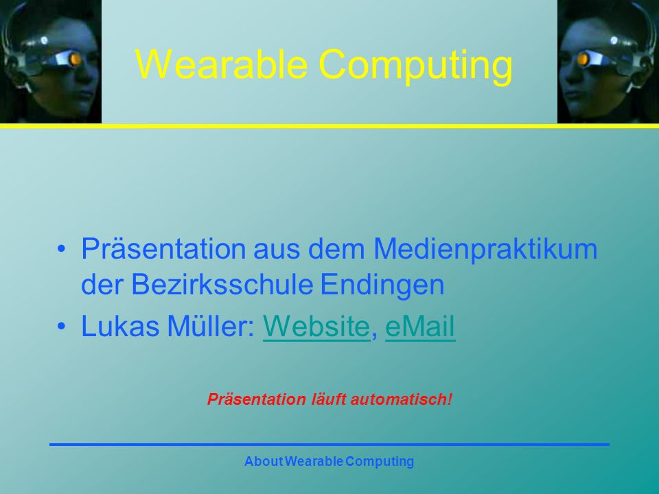 About Wearable Computing Wearable Computing Präsentation aus dem Medienpraktikum der Bezirksschule Endingen Lukas Müller: Website, eMailWebsiteeMail Präsentation läuft automatisch!