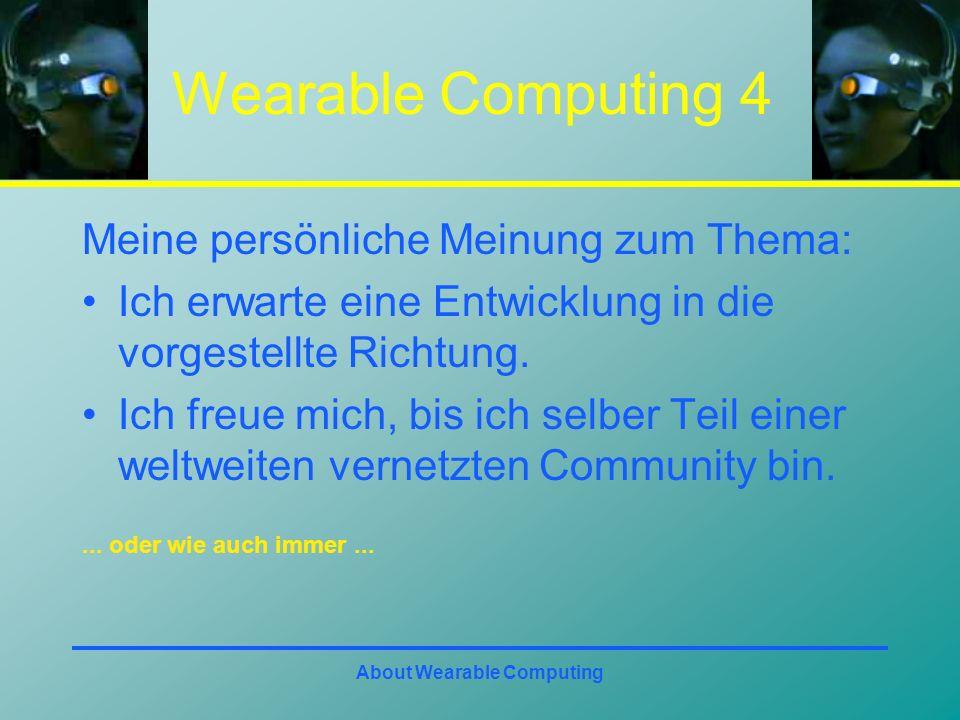 About Wearable Computing Wearable Computing 4 Meine persönliche Meinung zum Thema: Ich erwarte eine Entwicklung in die vorgestellte Richtung.