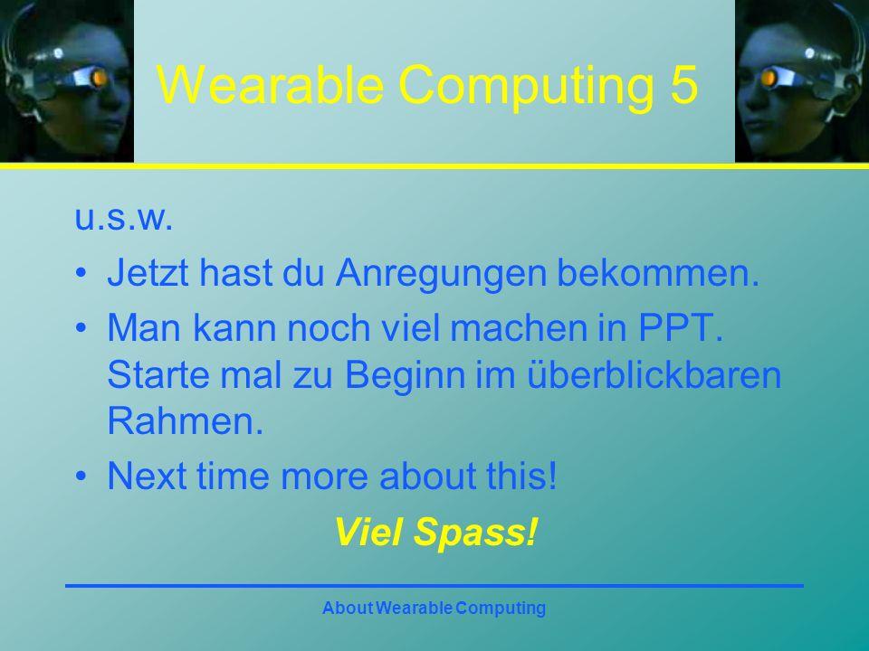 About Wearable Computing Wearable Computing 5 u.s.w. Jetzt hast du Anregungen bekommen. Man kann noch viel machen in PPT. Starte mal zu Beginn im über