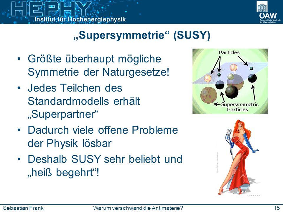 15Warum verschwand die Antimaterie?Sebastian Frank Supersymmetrie (SUSY) Größte überhaupt mögliche Symmetrie der Naturgesetze! Jedes Teilchen des Stan
