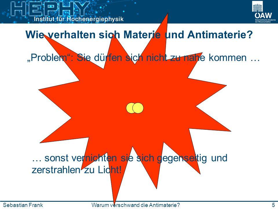 e-e+ 5Warum verschwand die Antimaterie?Sebastian Frank Wie verhalten sich Materie und Antimaterie? Problem: Sie dürfen sich nicht zu nahe kommen … … s