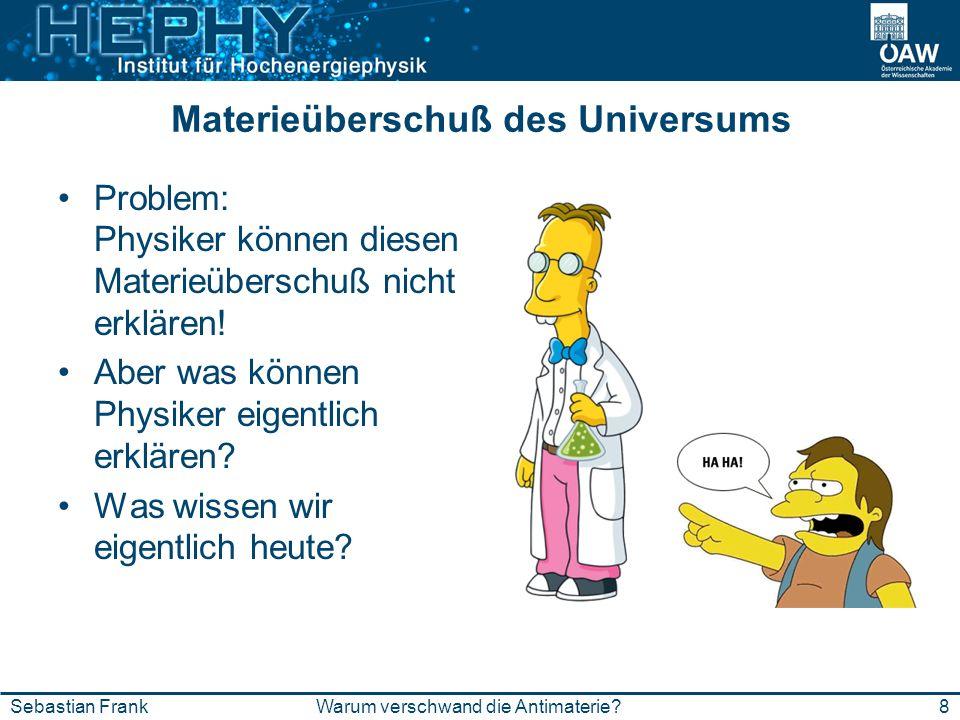 8Warum verschwand die Antimaterie?Sebastian Frank Materieüberschuß des Universums Problem: Physiker können diesen Materieüberschuß nicht erklären! Abe