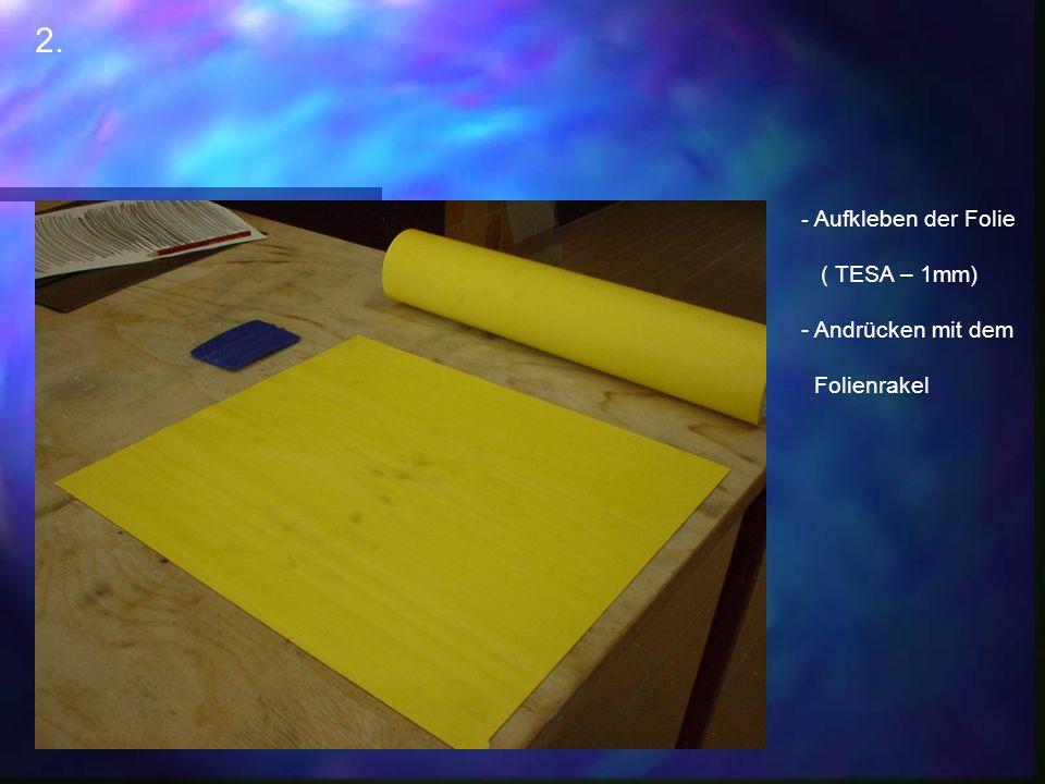 2. - Aufkleben der Folie ( TESA – 1mm) - Andrücken mit dem Folienrakel