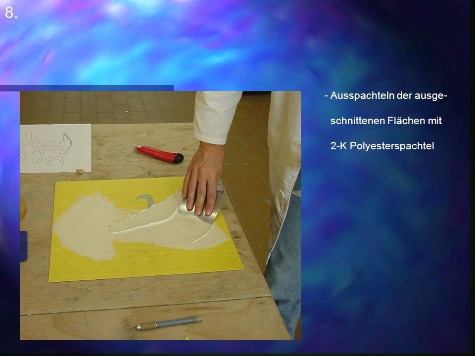 8. - Ausspachteln der ausge- schnittenen Flächen mit 2-K Polyesterspachtel