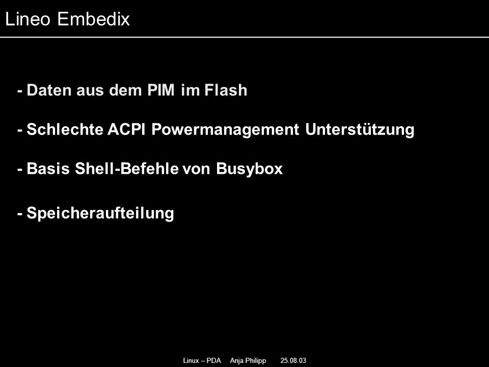 Linux – PDA Anja Philipp 25.08.03 - Daten aus dem PIM im Flash - - Schlechte ACPI Powermanagement Unterstützung - - Basis Shell-Befehle von Busybox - - Speicheraufteilung Lineo Embedix
