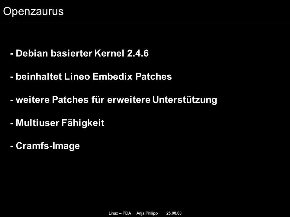 Linux – PDA Anja Philipp 25.08.03 - Debian basierter Kernel 2.4.6 - - beinhaltet Lineo Embedix Patches - - weitere Patches für erweitere Unterstützung - Multiuser Fähigkeit - Cramfs-Image Openzaurus