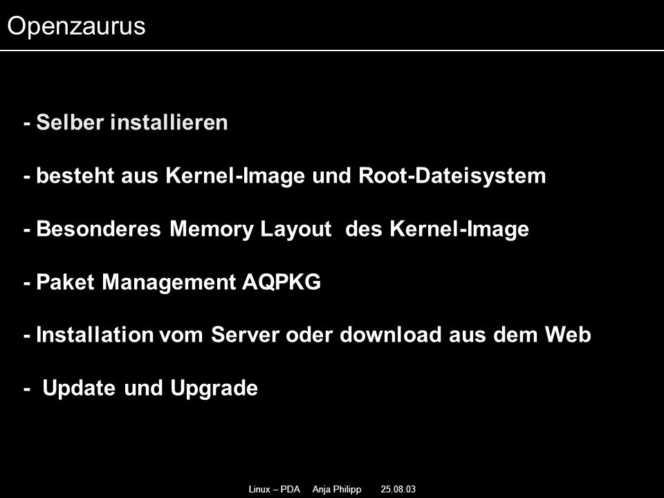 Linux – PDA Anja Philipp 25.08.03 - Selber installieren - - besteht aus Kernel-Image und Root-Dateisystem - - Besonderes Memory Layout des Kernel-Image - Paket Management AQPKG - Installation vom Server oder download aus dem Web - Update und Upgrade Openzaurus