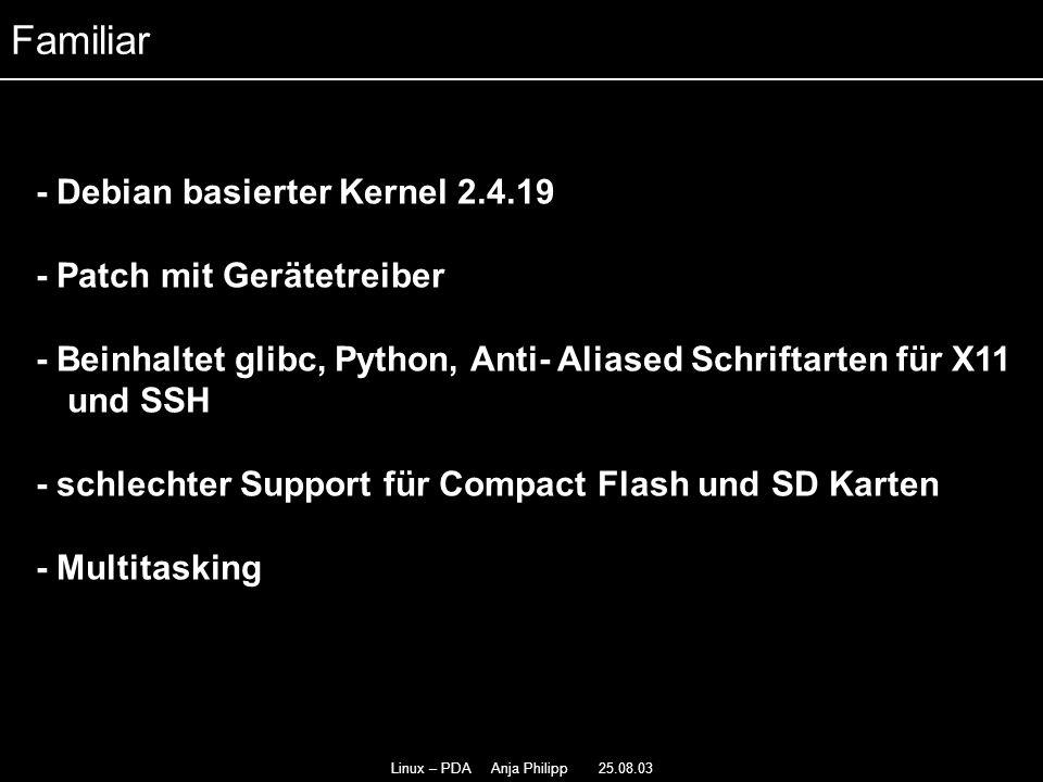 Linux – PDA Anja Philipp 25.08.03 - Debian basierter Kernel 2.4.19 - - Patch mit Gerätetreiber - - Beinhaltet glibc, Python, Anti- Aliased Schriftarte
