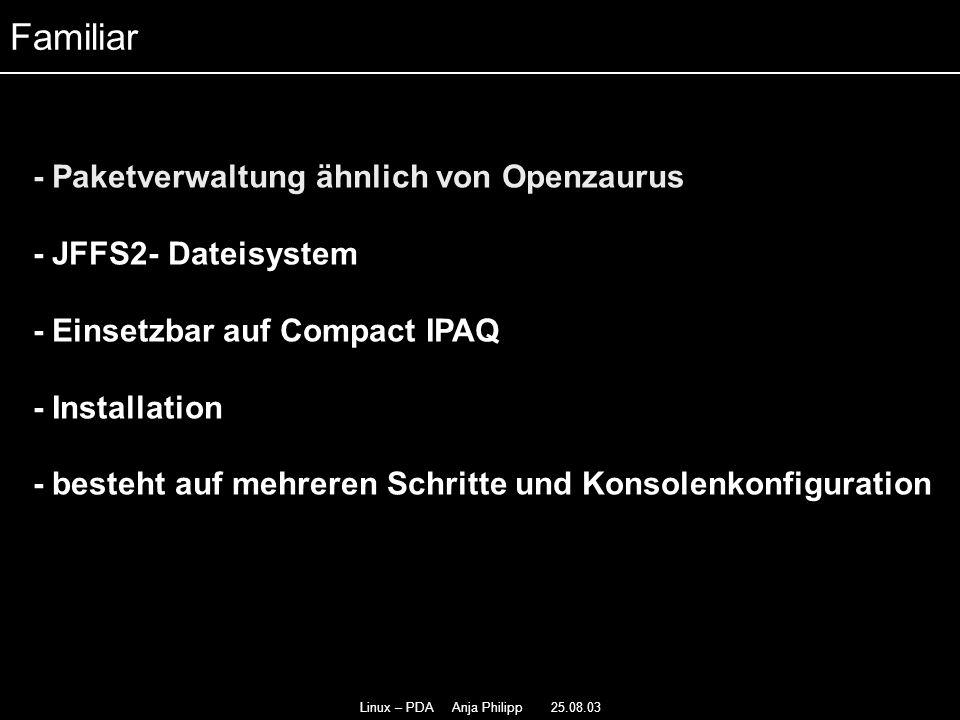 Linux – PDA Anja Philipp 25.08.03 - Paketverwaltung ähnlich von Openzaurus - - JFFS2- Dateisystem - - Einsetzbar auf Compact IPAQ - Installation - besteht auf mehreren Schritte und Konsolenkonfiguration Familiar