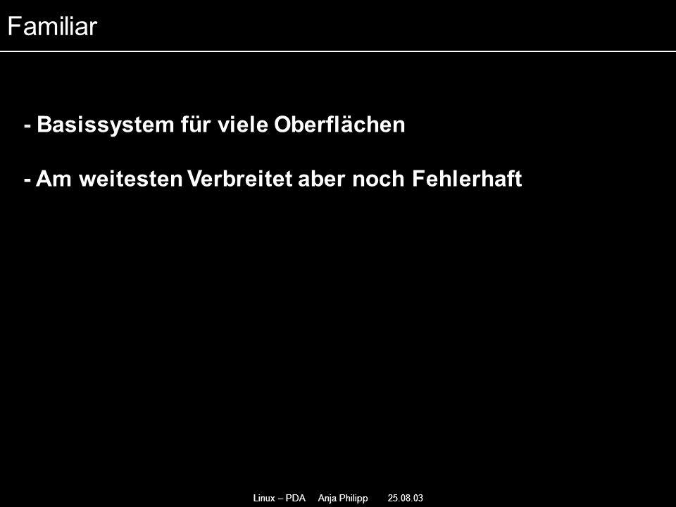 Linux – PDA Anja Philipp 25.08.03 - Basissystem für viele Oberflächen - - Am weitesten Verbreitet aber noch Fehlerhaft Familiar