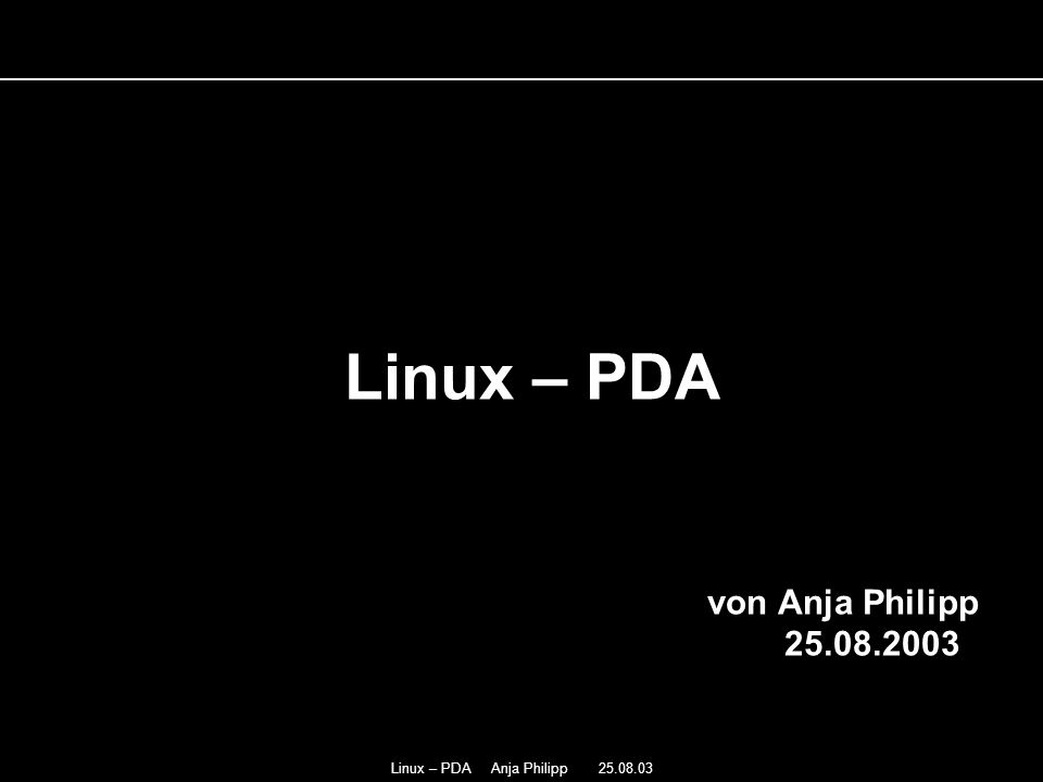 Linux – PDA Anja Philipp 25.08.03 Linux – PDA von Anja Philipp 25.08.2003