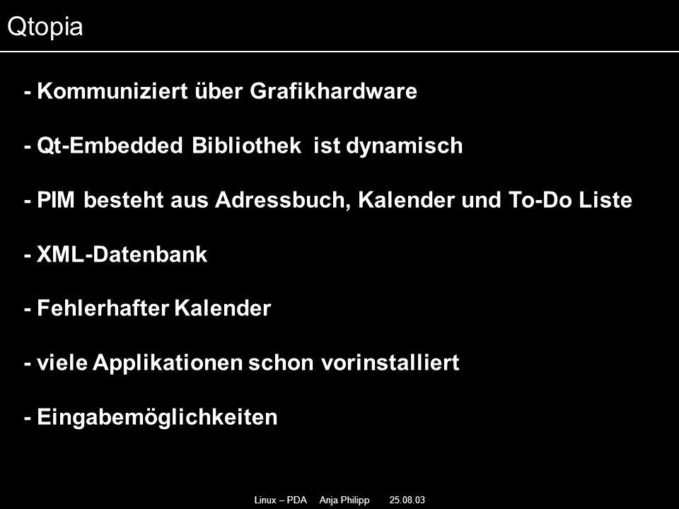 Linux – PDA Anja Philipp 25.08.03 - Kommuniziert über Grafikhardware - Qt-Embedded Bibliothek ist dynamisch - PIM besteht aus Adressbuch, Kalender und