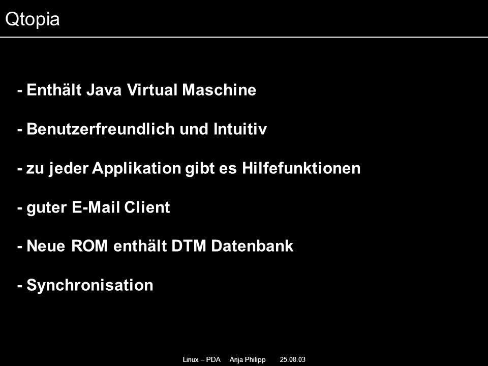 Linux – PDA Anja Philipp 25.08.03 - Enthält Java Virtual Maschine - Benutzerfreundlich und Intuitiv - - zu jeder Applikation gibt es Hilfefunktionen - - guter E-Mail Client - Neue ROM enthält DTM Datenbank - Synchronisation Qtopia