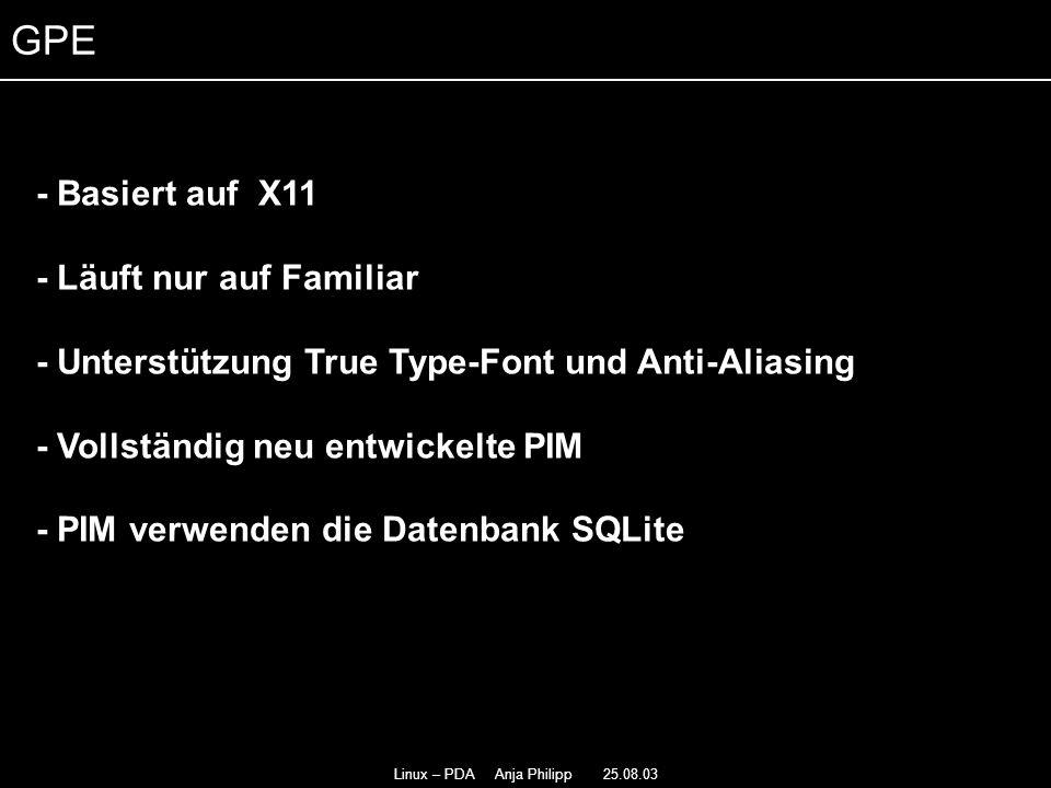Linux – PDA Anja Philipp 25.08.03 - Basiert auf X11 - - Läuft nur auf Familiar - - Unterstützung True Type-Font und Anti-Aliasing - Vollständig neu entwickelte PIM - PIM verwenden die Datenbank SQLite - GPE