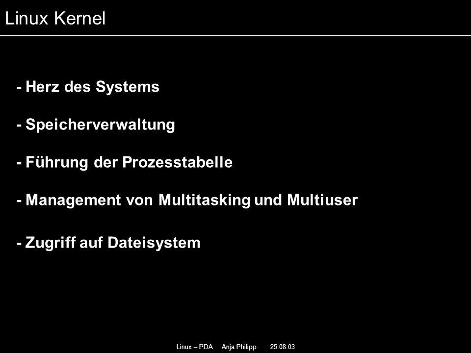 Linux – PDA Anja Philipp 25.08.03 - Herz des Systems - - Speicherverwaltung - Führung der Prozesstabelle - - Management von Multitasking und Multiuser - Zugriff auf Dateisystem Linux Kernel