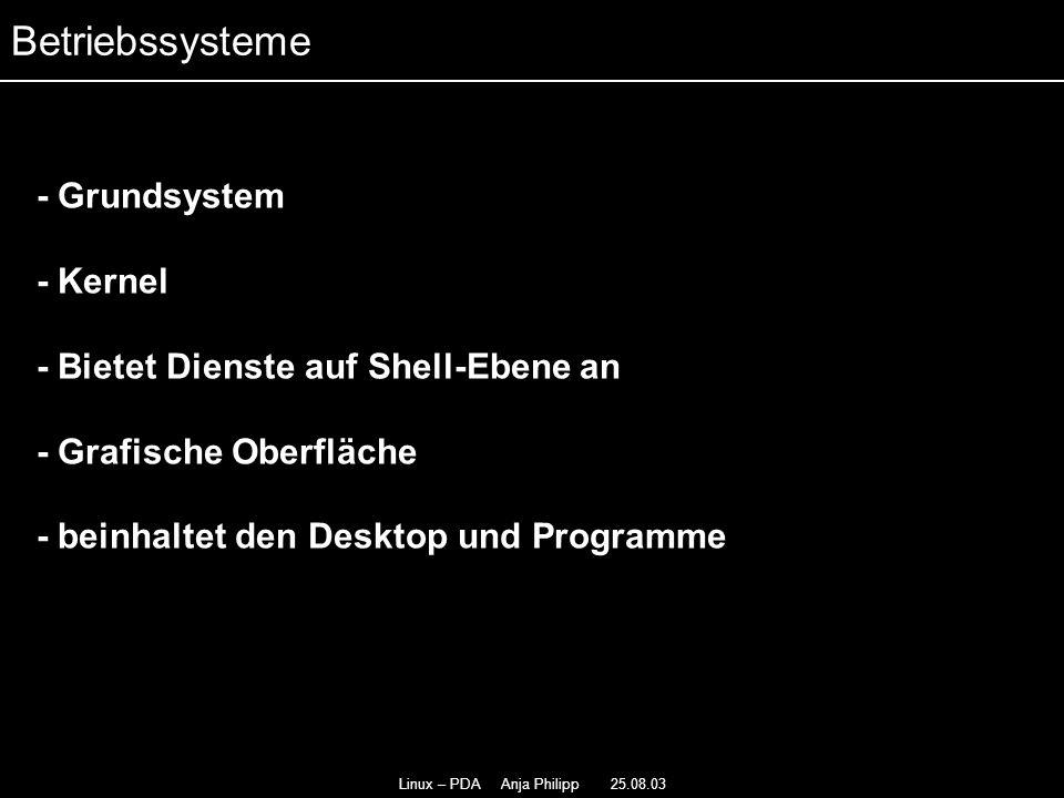 Linux – PDA Anja Philipp 25.08.03 - Grundsystem - Kernel - Bietet Dienste auf Shell-Ebene an - Grafische Oberfläche - beinhaltet den Desktop und Programme - Betriebssysteme