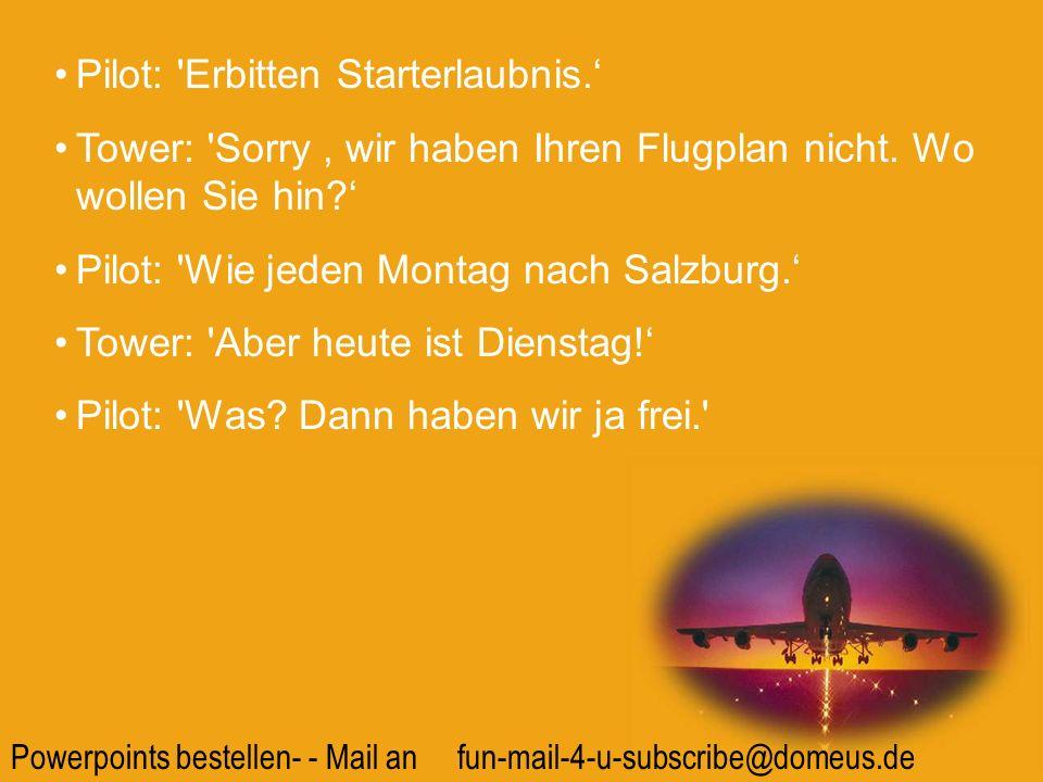 Powerpoints bestellen- - Mail an fun-mail-4-u-subscribe@domeus.de Pilot: 'Erbitten Starterlaubnis. Tower: 'Sorry, wir haben Ihren Flugplan nicht. Wo w