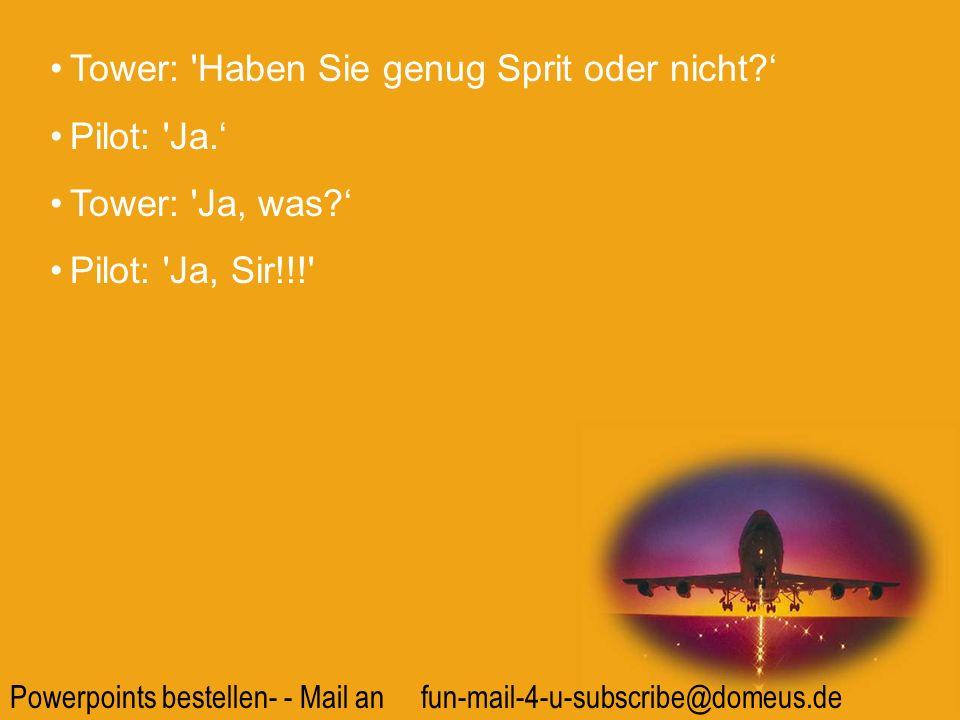 Powerpoints bestellen- - Mail an fun-mail-4-u-subscribe@domeus.de Tower: 'Haben Sie genug Sprit oder nicht? Pilot: 'Ja. Tower: 'Ja, was? Pilot: 'Ja, S