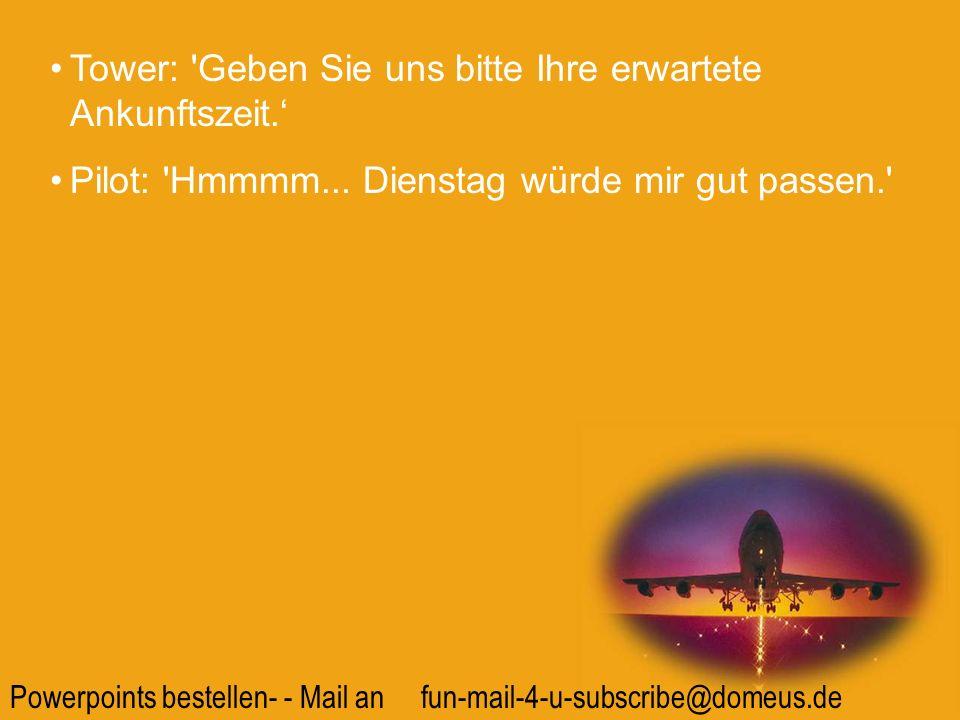 Powerpoints bestellen- - Mail an fun-mail-4-u-subscribe@domeus.de Tower: 'Geben Sie uns bitte Ihre erwartete Ankunftszeit. Pilot: 'Hmmmm... Dienstag w