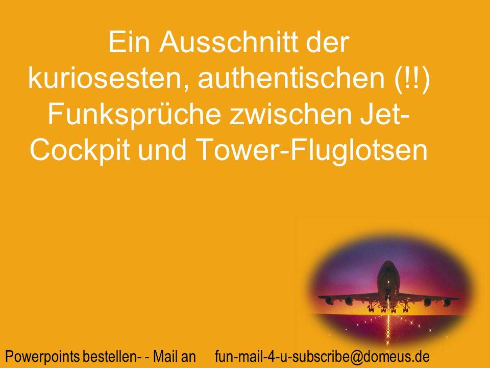 Powerpoints bestellen- - Mail an fun-mail-4-u-subscribe@domeus.de Tower: Um Lärm zu vermeiden, schwenken sie bitte 45 Grad nach rechts.