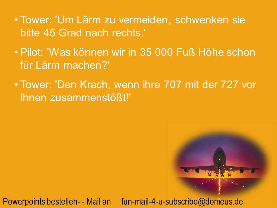 Powerpoints bestellen- - Mail an fun-mail-4-u-subscribe@domeus.de Tower: 'Um Lärm zu vermeiden, schwenken sie bitte 45 Grad nach rechts. Pilot: 'Was k