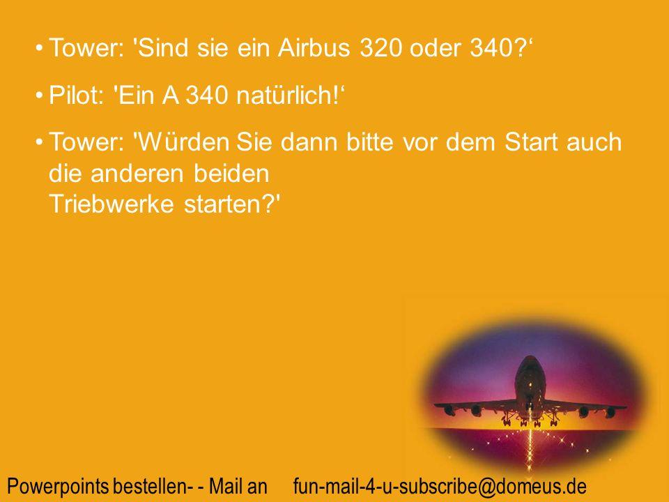 Powerpoints bestellen- - Mail an fun-mail-4-u-subscribe@domeus.de Tower: 'Sind sie ein Airbus 320 oder 340? Pilot: 'Ein A 340 natürlich! Tower: 'Würde