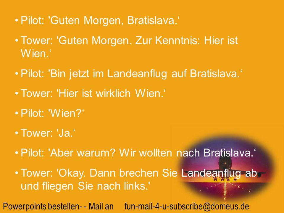 Powerpoints bestellen- - Mail an fun-mail-4-u-subscribe@domeus.de Pilot: 'Guten Morgen, Bratislava. Tower: 'Guten Morgen. Zur Kenntnis: Hier ist Wien.