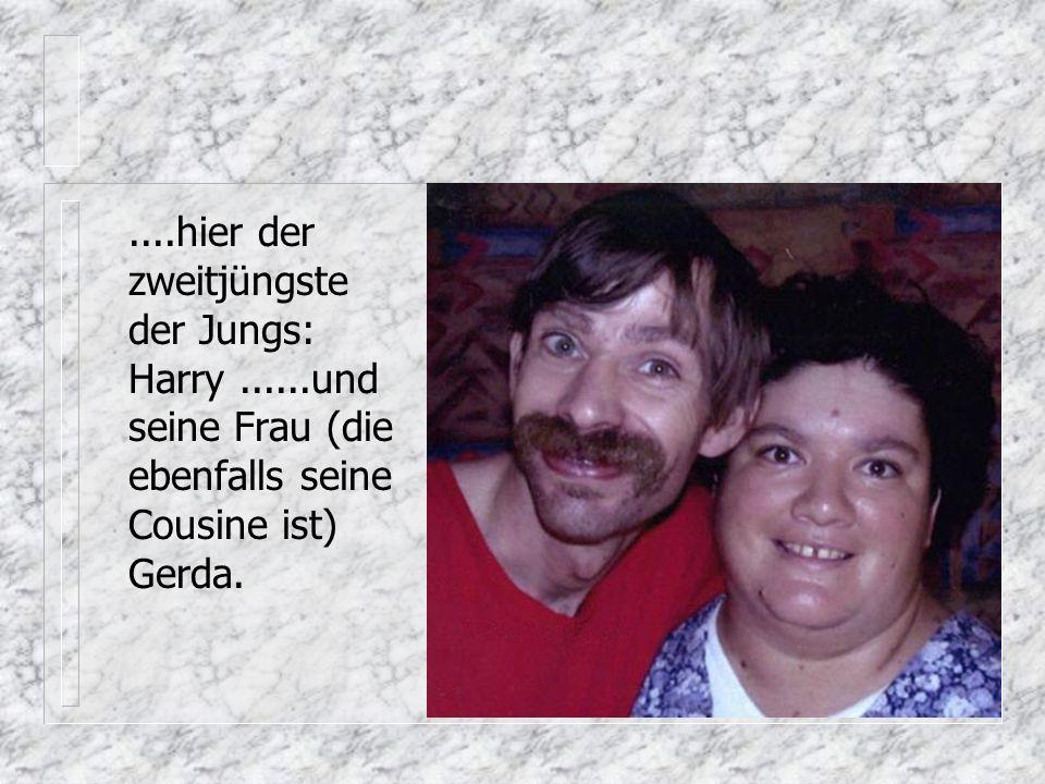 ....hier der zweitjüngste der Jungs: Harry......und seine Frau (die ebenfalls seine Cousine ist) Gerda.