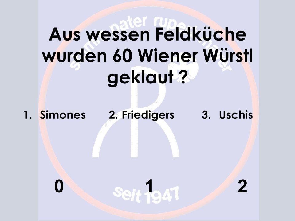 Aus wessen Feldküche wurden 60 Wiener Würstl geklaut 1.Simones 0 2. Friedigers 1 3.Uschis 2