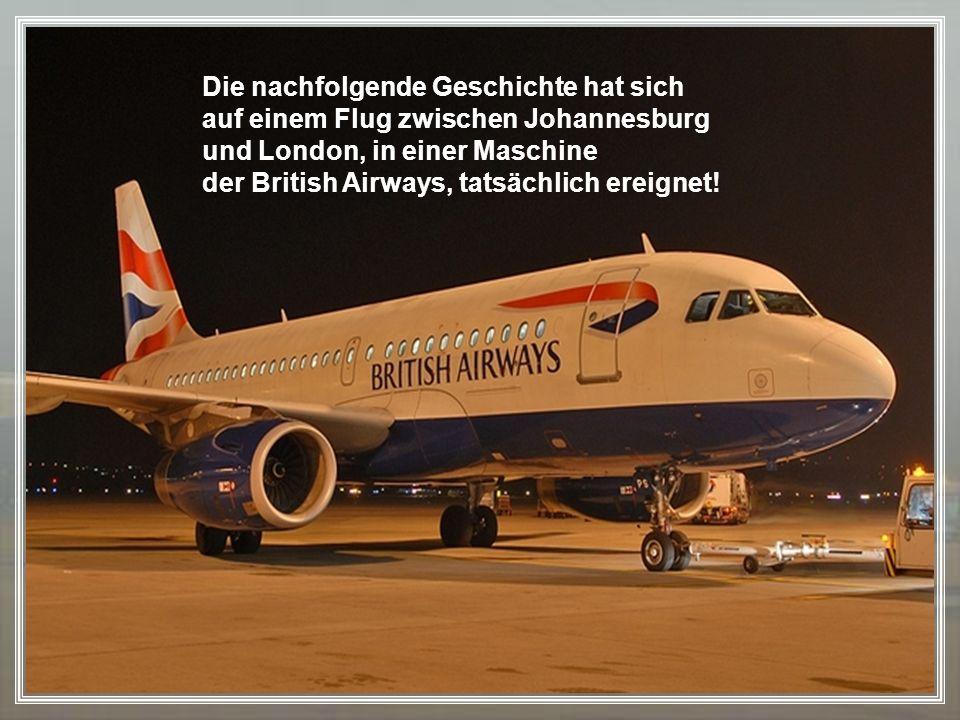 Die nachfolgende Geschichte hat sich auf einem Flug zwischen Johannesburg und London, in einer Maschine der British Airways, tatsächlich ereignet!