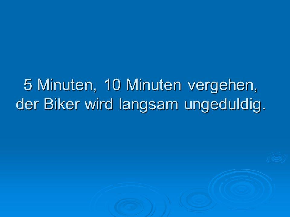 5 Minuten, 10 Minuten vergehen, der Biker wird langsam ungeduldig.