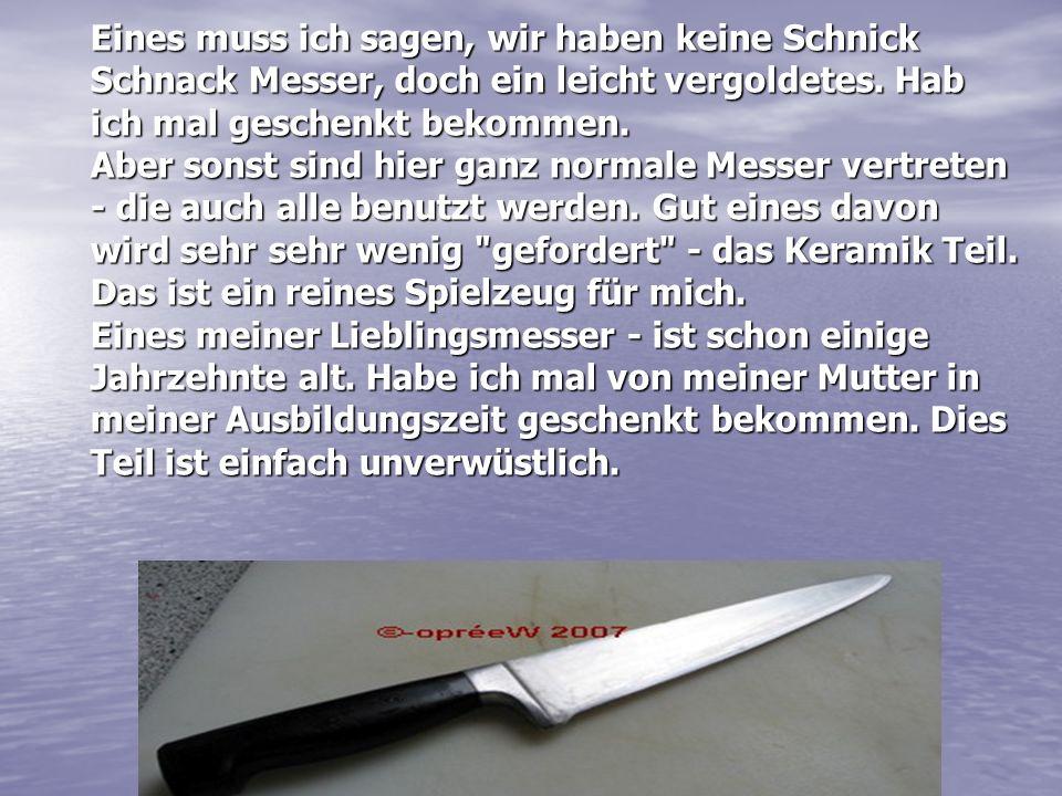 Eines muss ich sagen, wir haben keine Schnick Schnack Messer, doch ein leicht vergoldetes. Hab ich mal geschenkt bekommen. Aber sonst sind hier ganz n