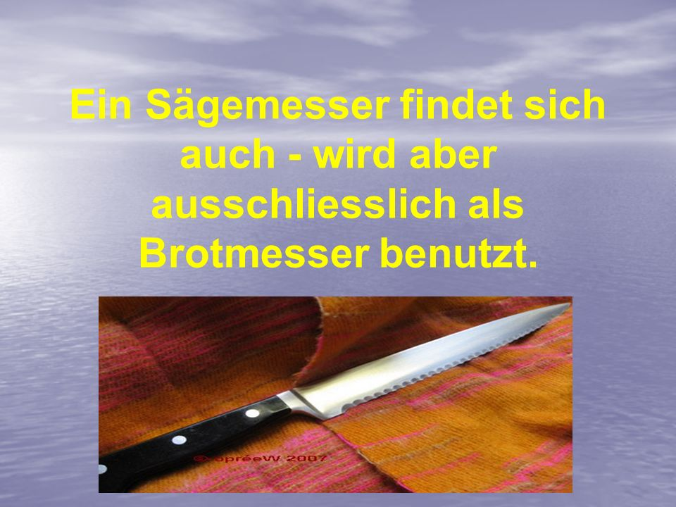 Ein Sägemesser findet sich auch - wird aber ausschliesslich als Brotmesser benutzt.