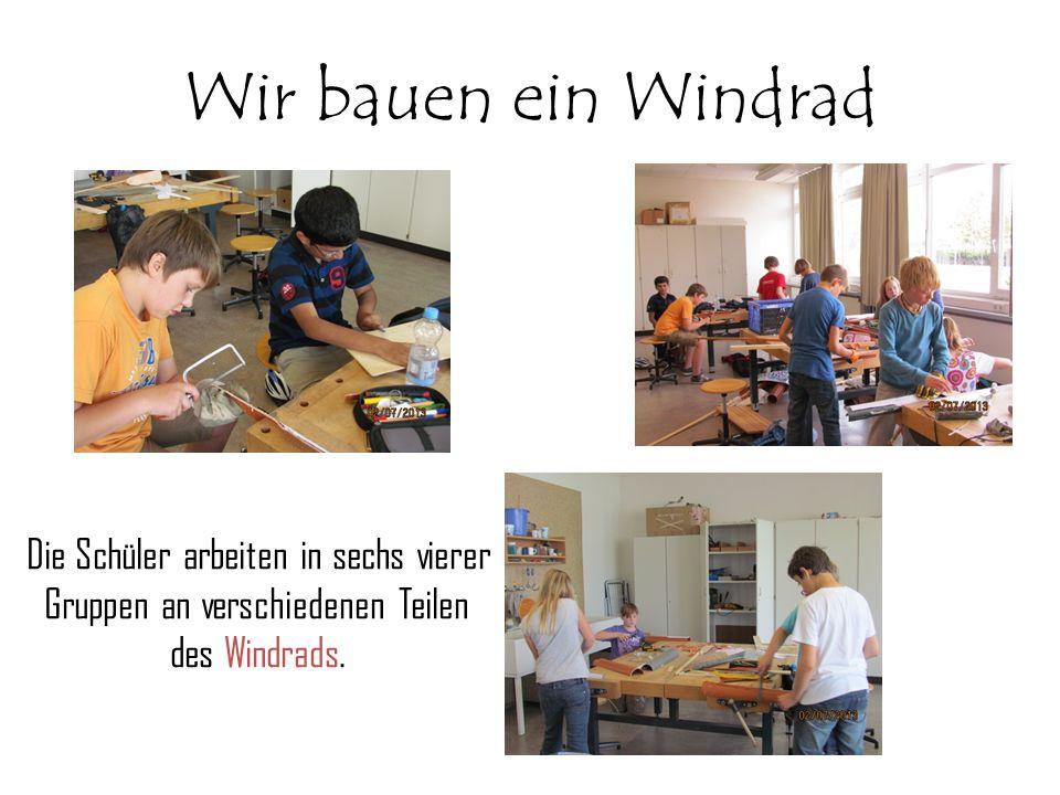 Wir bauen ein Windrad Die Schüler arbeiten in sechs vierer Gruppen an verschiedenen Teilen des Windrads.