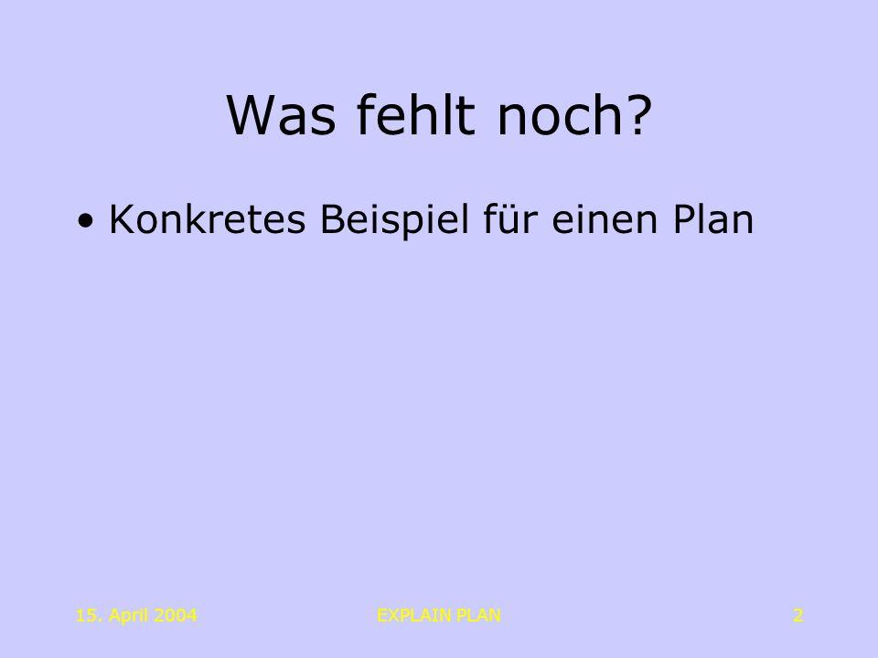 15. April 2004EXPLAIN PLAN2 Was fehlt noch? Konkretes Beispiel für einen Plan