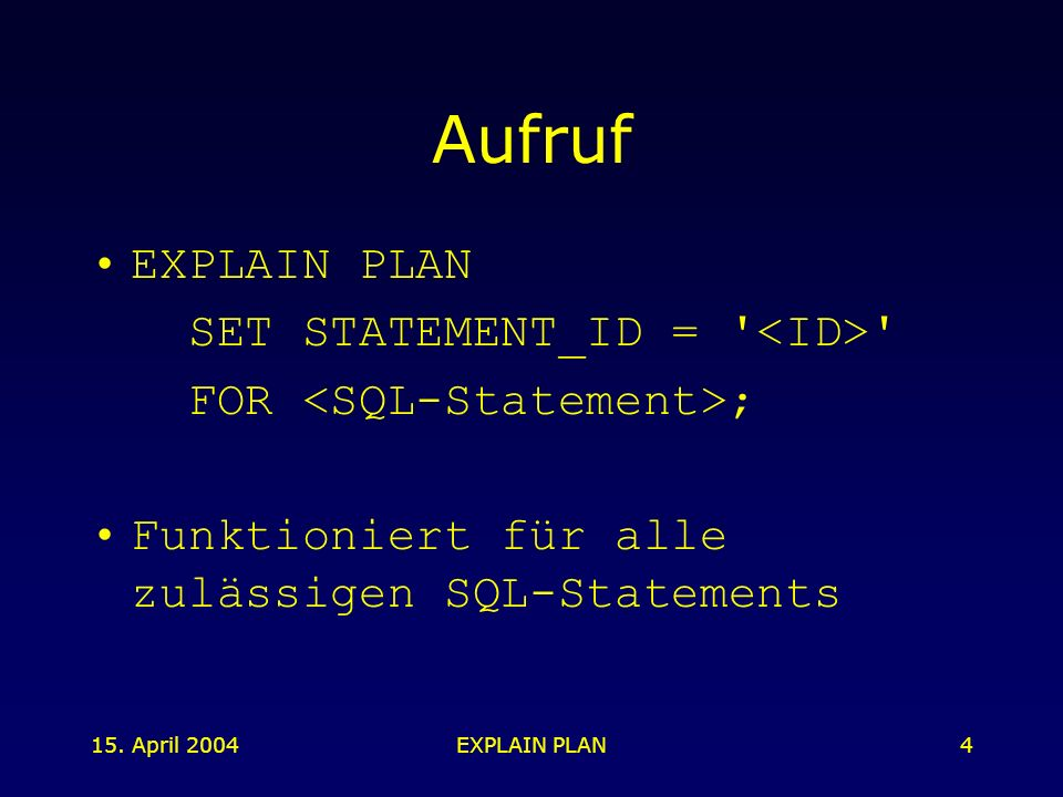 15. April 2004EXPLAIN PLAN4 Aufruf EXPLAIN PLAN SET STATEMENT_ID = ' ' FOR ; Funktioniert für alle zulässigen SQL-Statements