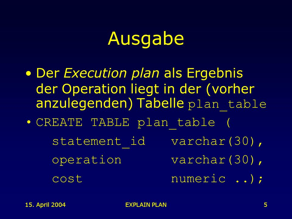 15. April 2004EXPLAIN PLAN5 Ausgabe Der Execution plan als Ergebnis der Operation liegt in der (vorher anzulegenden) Tabelle plan_table CREATE TABLE p