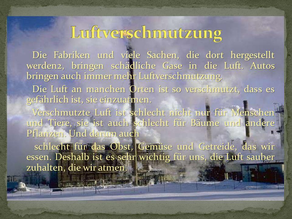 Die Fabriken und viele Sachen, die dort hergestellt werden2, bringen schädliche Gase in die Luft. Autos bringen auch immer mehr Luftverschmutzung. Die