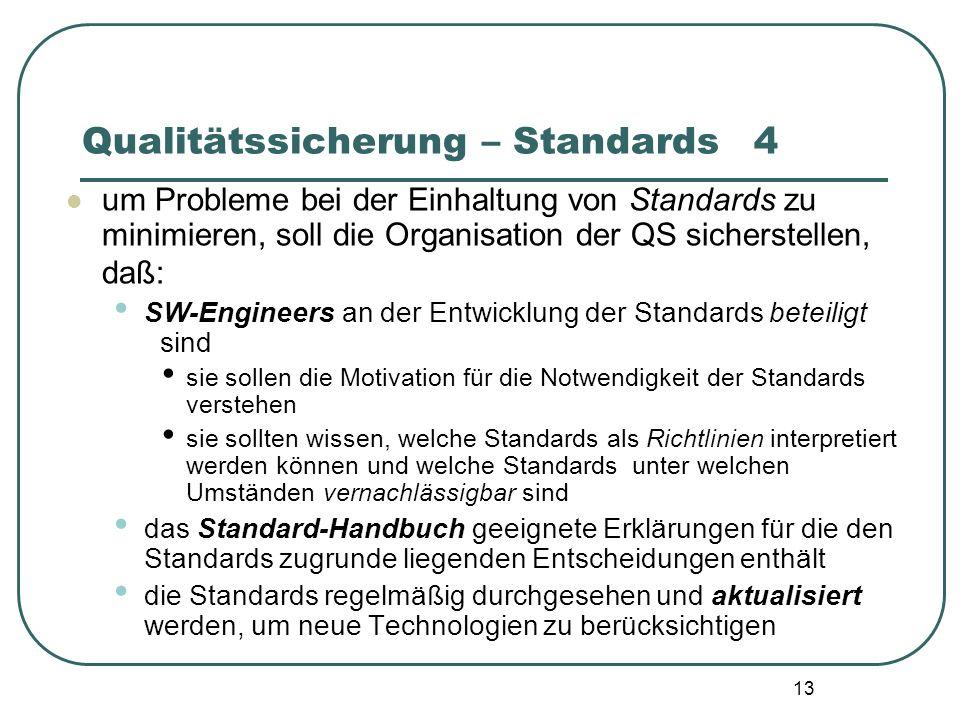 13 Qualitätssicherung – Standards4 um Probleme bei der Einhaltung von Standards zu minimieren, soll die Organisation der QS sicherstellen, daß: SW-Eng