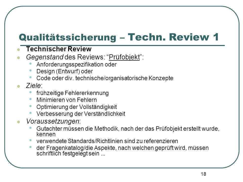 18 Qualitätssicherung – Techn. Review 1 Technischer Review Gegenstand des Reviews: Prüfobjekt: Anforderungsspezifikation oder Design (Entwurf) oder Co