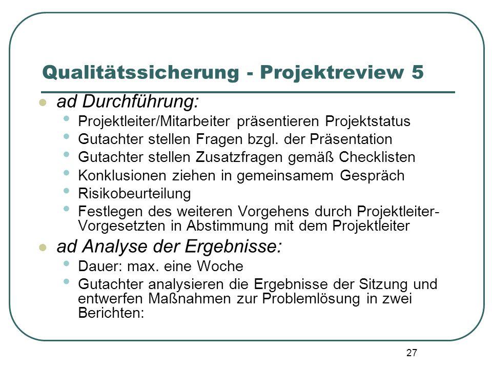 27 Qualitätssicherung - Projektreview 5 ad Durchführung: Projektleiter/Mitarbeiter präsentieren Projektstatus Gutachter stellen Fragen bzgl. der Präse