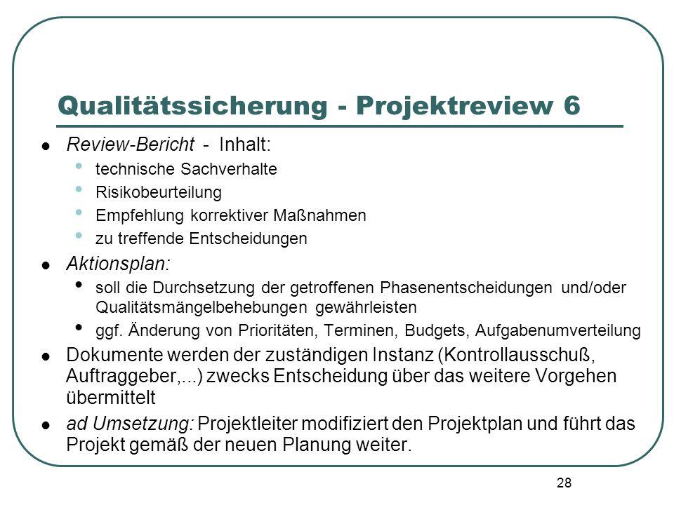 28 Qualitätssicherung - Projektreview 6 Review-Bericht - Inhalt: technische Sachverhalte Risikobeurteilung Empfehlung korrektiver Maßnahmen zu treffen