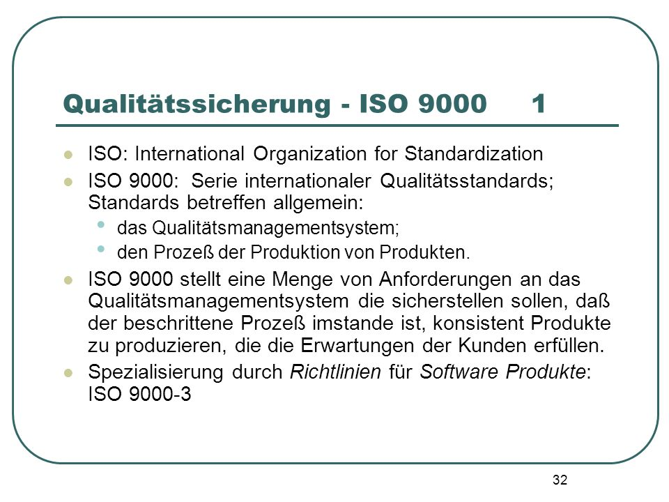 32 Qualitätssicherung - ISO 9000 1 ISO: International Organization for Standardization ISO 9000: Serie internationaler Qualitätsstandards; Standards betreffen allgemein: das Qualitätsmanagementsystem; den Prozeß der Produktion von Produkten.