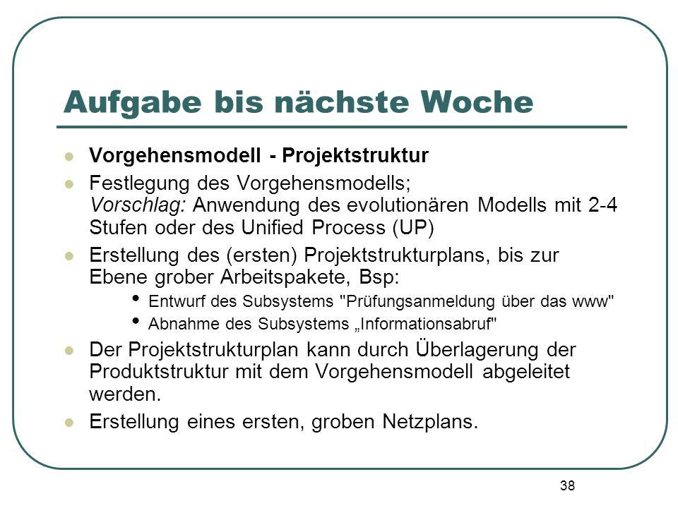 38 Aufgabe bis nächste Woche Vorgehensmodell - Projektstruktur Festlegung des Vorgehensmodells; Vorschlag: Anwendung des evolutionären Modells mit 2-4