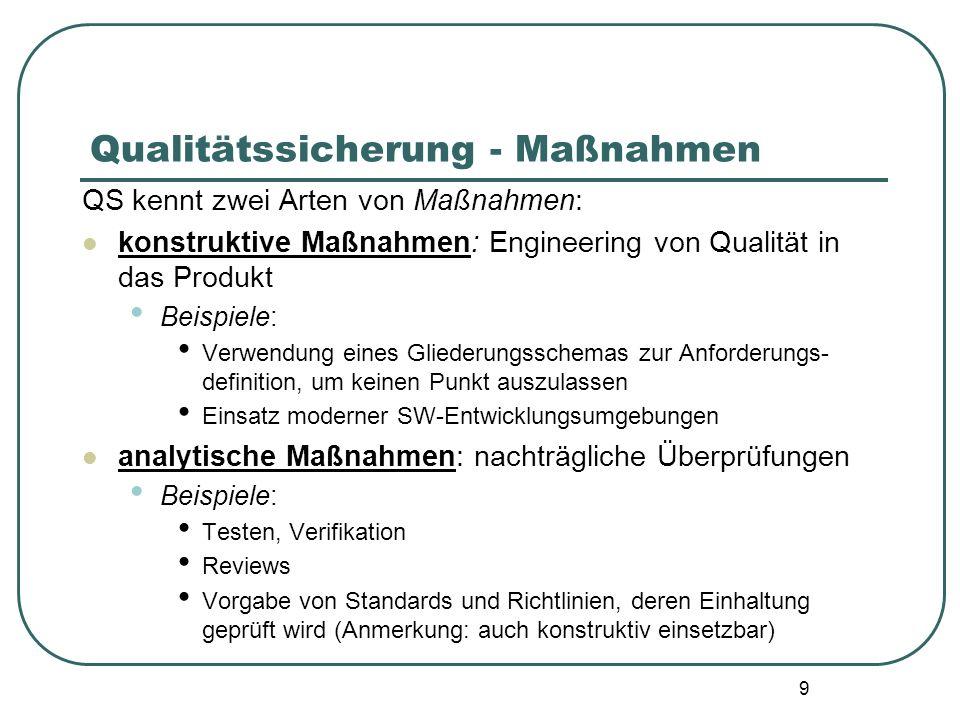 9 Qualitätssicherung - Maßnahmen QS kennt zwei Arten von Maßnahmen: konstruktive Maßnahmen: Engineering von Qualität in das Produkt Beispiele: Verwend