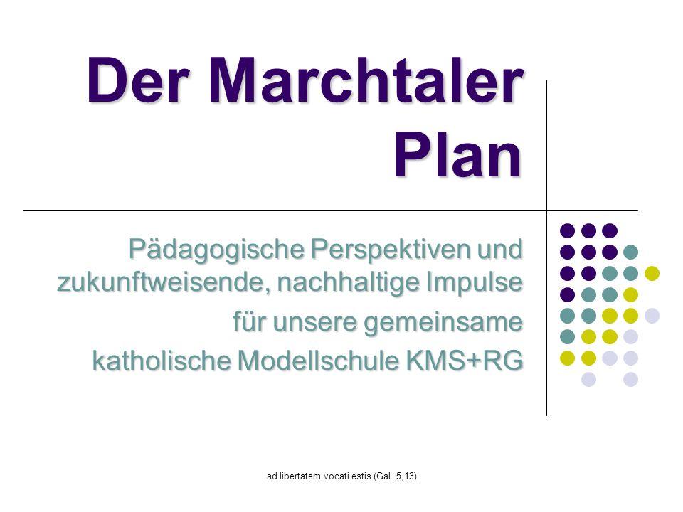 ad libertatem vocati estis (Gal. 5,13) Der Marchtaler Plan Pädagogische Perspektiven und zukunftweisende, nachhaltige Impulse für unsere gemeinsame ka