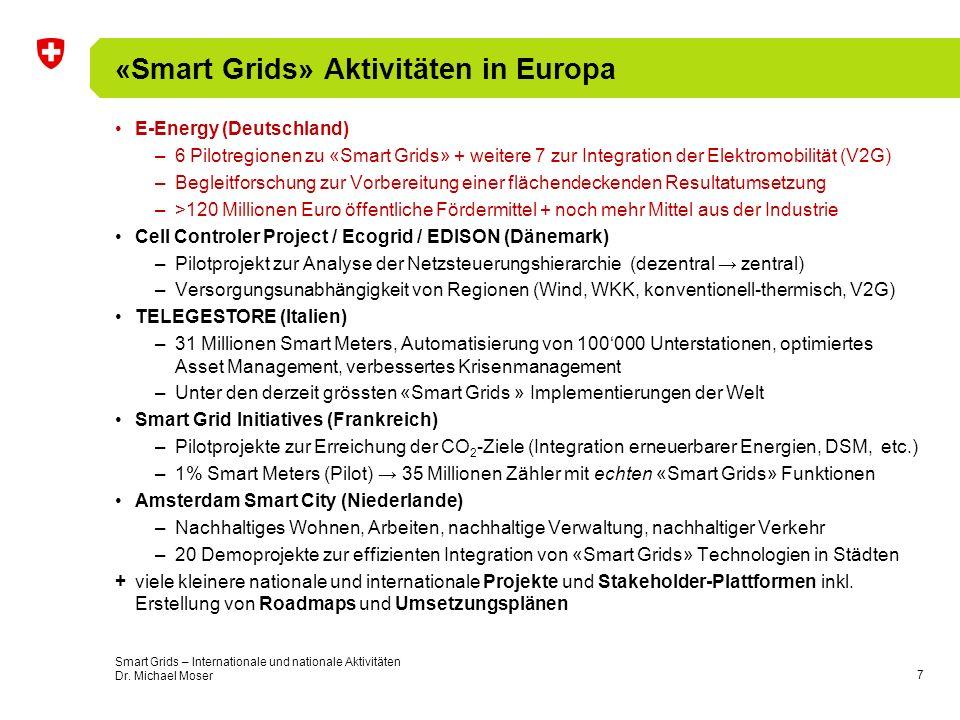 8 «Smart Grids» Aktivitäten ausserhalb Europas American Recovery and Reinvestment Act, Energy Independence and Security Act, American Clean Energy and Security Act (USA) –Grösstes einzelnes Netzmodernisierungsprojekt (unter Einbezug von erneuerbaren Energien, Speicher, Energieeffizienz, DSM, E-Mobilität) Pilot- und Demonstrationsprojekte Modernisierungs- und Umsetzungsprojekte Neubauprojekte –4.5 Milliarden US$ für Verteilnetze (Smart Grids) –7.25 Milliarden US$ für Übertragungsnetze State Grid Corporation (China) –Ressourcenmanagement über grosse Distanzen, Integration erneuerbarer Energien infolge verstärkter Elektrifizierung, Steigerung der Versorgungssicherheit –2010: Start F&E, P&D, 2015: Schlüsseltechnologien identifiziert, 2020: Implementierung National Smart Grids Initiative (Australien) –100 Millionen AUS$ für nationale Smart Grids Projekte Smart Grids – Internationale und nationale Aktivitäten Dr.